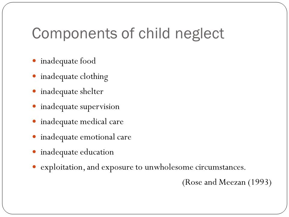 Types of child neglect Physical neglect harm or endangerment resulting from inadequate nutrition, clothing, hygiene, and supervision Emotional neglect failure to provide adequate affection and emotional support, and cases of psychological neglect are commonly marked by parents who are detached and uninvolved with the children Education neglect failure to comply with laws requiring school attendance, consistently permitting truancy without legitimate reasons, as well as an inattention to special education needs Medical neglect extraordinary inattention to the child s health care needs, such as failure of unwarranted delay to bring medical care to a child with health problem