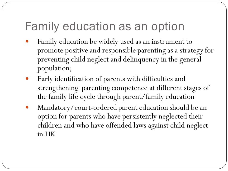 Family education as an option Family education be widely used as an instrument to promote positive and responsible parenting as a strategy for preventing child neglect and delinquency in the general population; Early identification of parents with difficulties and strengthening parenting competence at different stages of the family life cycle through parent/family education Mandatory/court-ordered parent education should be an option for parents who have persistently neglected their children and who have offended laws against child neglect in HK