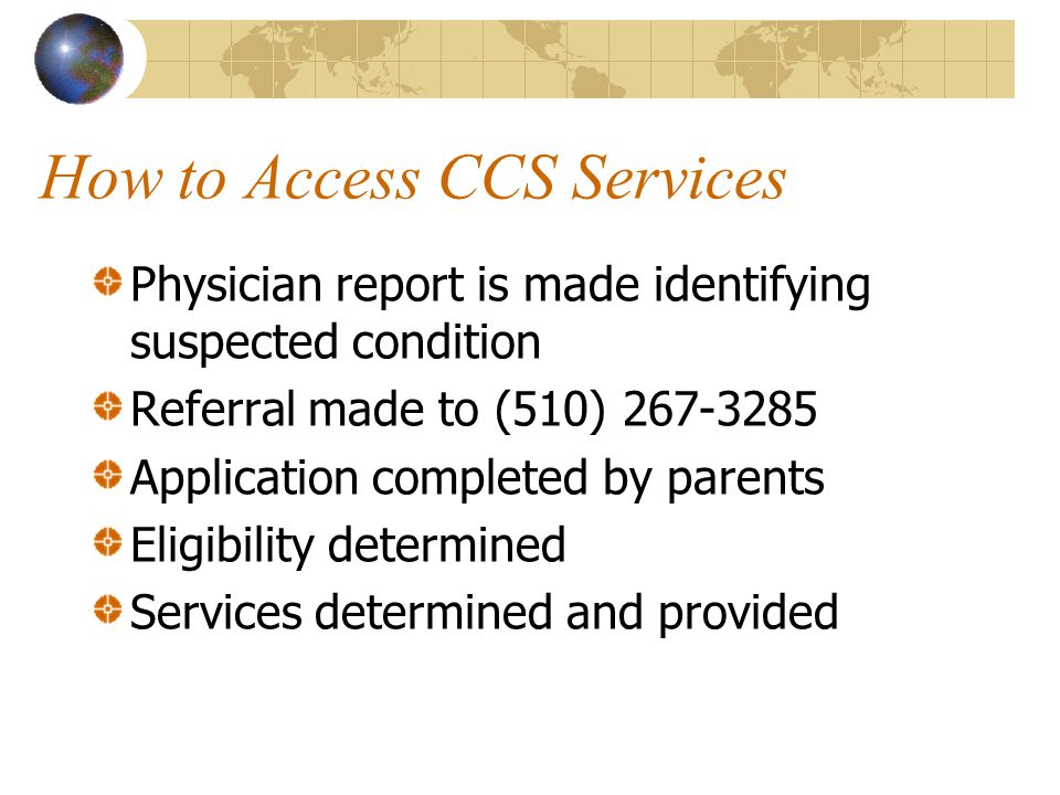 How to Access CCS Services Physician report is made identifying suspected condition Referral made to (510) 267-3285 Application completed by parents Eligibility determined Services determined and provided