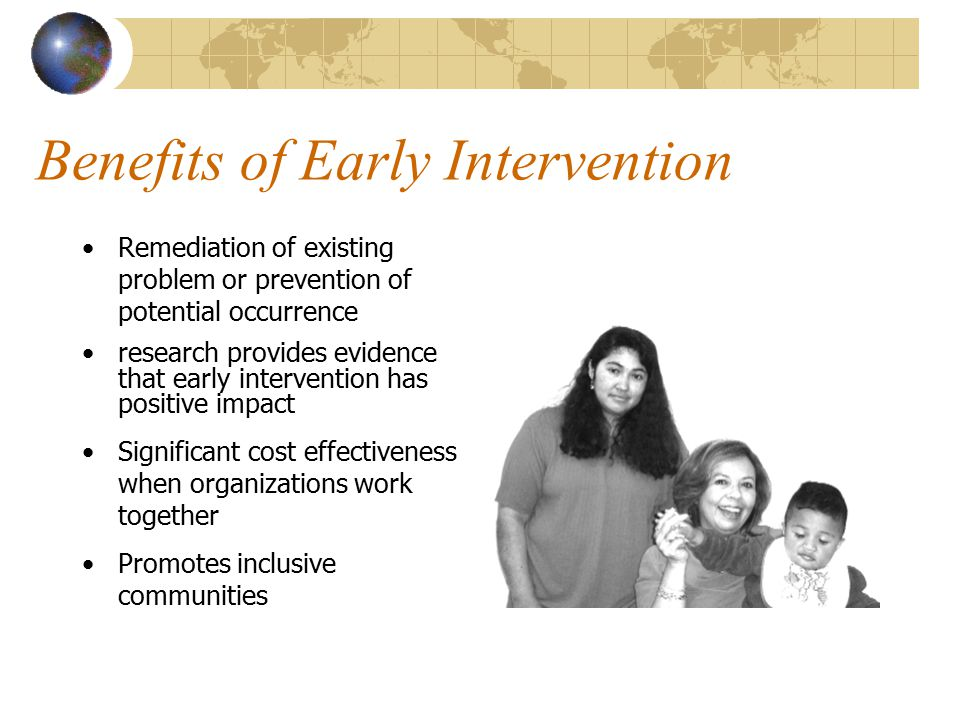 Benefits of Early Intervention Remediation of existing problem or prevention of potential occurrence research provides evidence that early intervention has positive impact Significant cost effectiveness when organizations work together Promotes inclusive communities