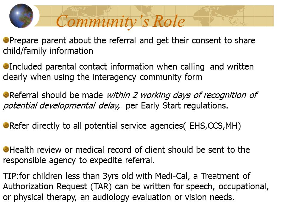 Community's Role Prepare parent about the referral and get their consent to share child/family information Included parental contact information when calling and written clearly when using the interagency community form Health review or medical record of client should be sent to the responsible agency to expedite referral.