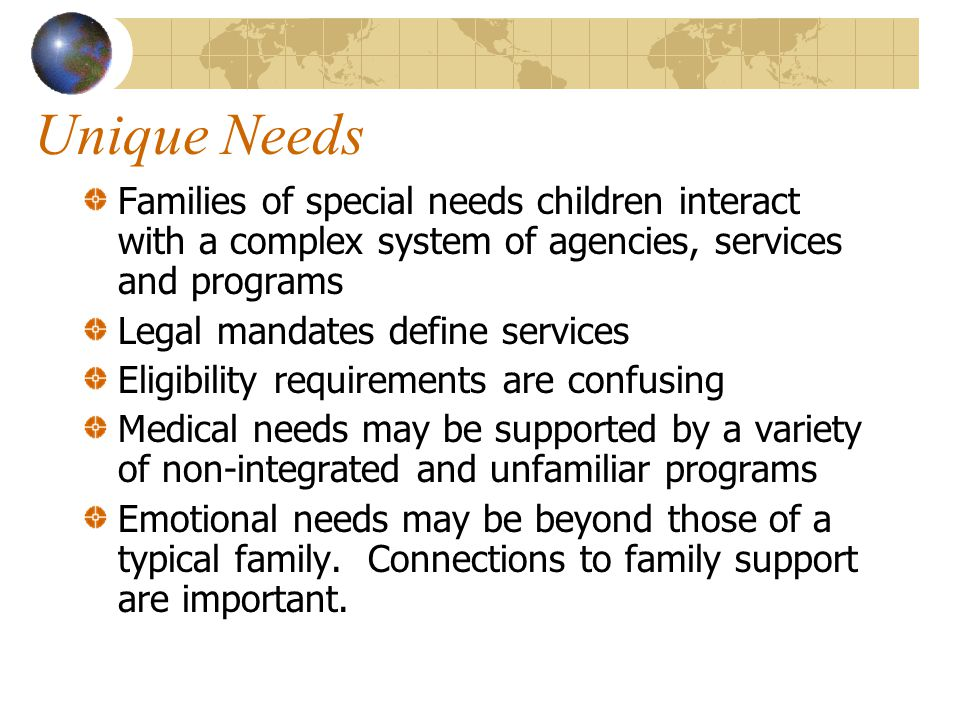 Unique Needs Families of special needs children interact with a complex system of agencies, services and programs Legal mandates define services Eligi
