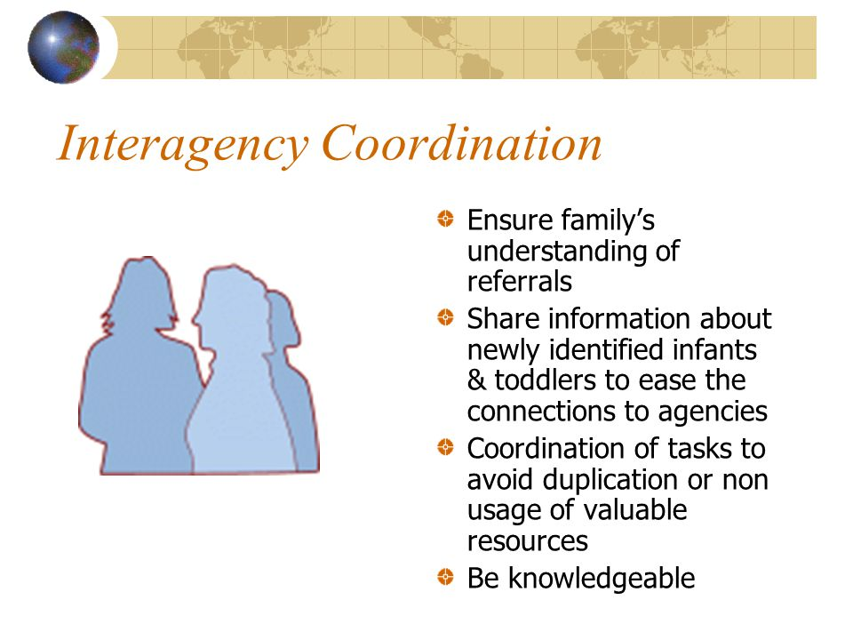 Interagency Coordination Ensure family's understanding of referrals Share information about newly identified infants & toddlers to ease the connections to agencies Coordination of tasks to avoid duplication or non usage of valuable resources Be knowledgeable