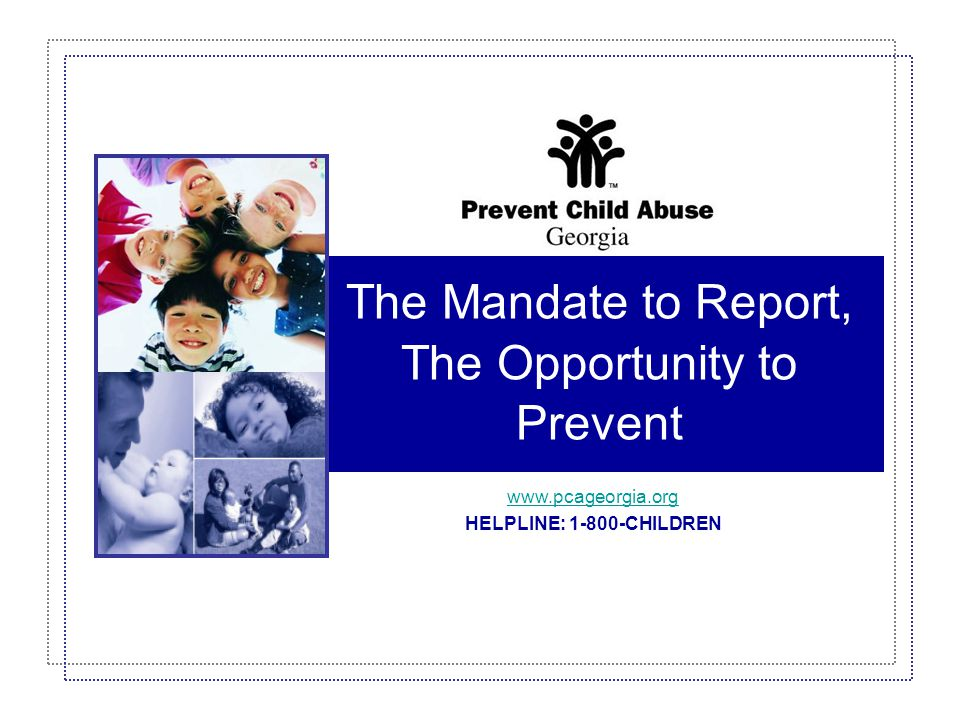 The Mandate to Report, The Opportunity to Prevent © 2006 Prevent Child Abuse Georgia32 Protective Factors FAMILYCOMMUNITY AGENCYCOMMUNITY  Develops close bonding with child; effective/open communication  Is nurturing and protective; implements and regularly reinforces family safety plan  Uses high warmth/low criticism parenting style (versus authoritarian or permissive)  Values and encourages education  Manages stress  Makes spending time with children a priority  Encourages supportive relationships with caring adults beyond the immediate family  Seeks professional help and support when needed  Expresses positive expectations  Encourages goal setting and mastery  Encourages pro-social development (altruism, empathy and cooperation)  Provides opportunities for leadership and participation  Fosters active involvement for all (whatever their learning style or ability)  Provides a family-friendly environment and education  Involves parents  Staff views themselves as caring people and models pro-social behavior  Provides opportunities for family and child to participate in community life  Involves youth in community services  Provides supportive social and health networks  Leaders prioritize community health, safety and quality of life for families  Provides access to resources (healthcare, housing, day care, job training, employment, education and recreation)  Stays educated about child abuse and child abuse prevention (warning sign behavior / adult and community responsibility)