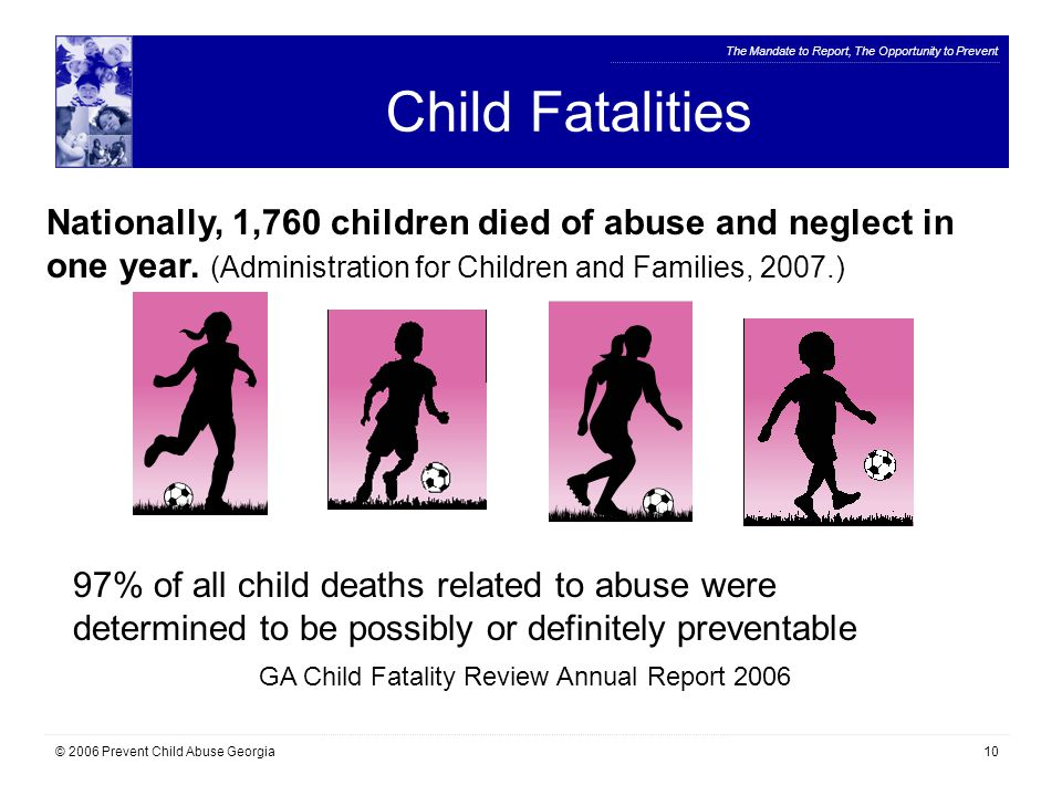 The Mandate to Report, The Opportunity to Prevent © 2006 Prevent Child Abuse Georgia10 Child Fatalities Nationally, 1,760 children died of abuse and neglect in one year.