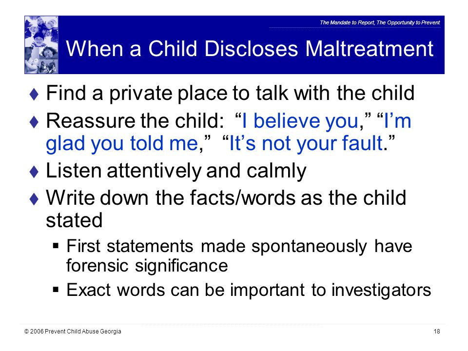 The Mandate to Report, The Opportunity to Prevent © 2006 Prevent Child Abuse Georgia18 When a Child Discloses Maltreatment  Find a private place to talk with the child  Reassure the child: I believe you, I'm glad you told me, It's not your fault.  Listen attentively and calmly  Write down the facts/words as the child stated  First statements made spontaneously have forensic significance  Exact words can be important to investigators