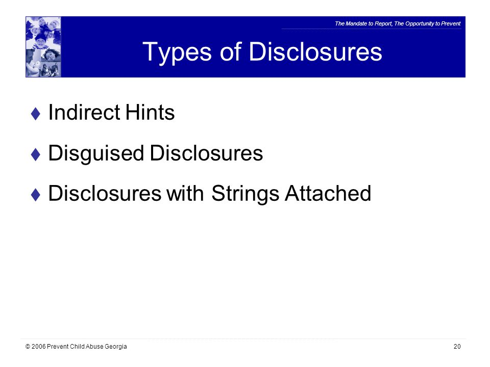 The Mandate to Report, The Opportunity to Prevent © 2006 Prevent Child Abuse Georgia20 Types of Disclosures  Indirect Hints  Disguised Disclosures  Disclosures with Strings Attached
