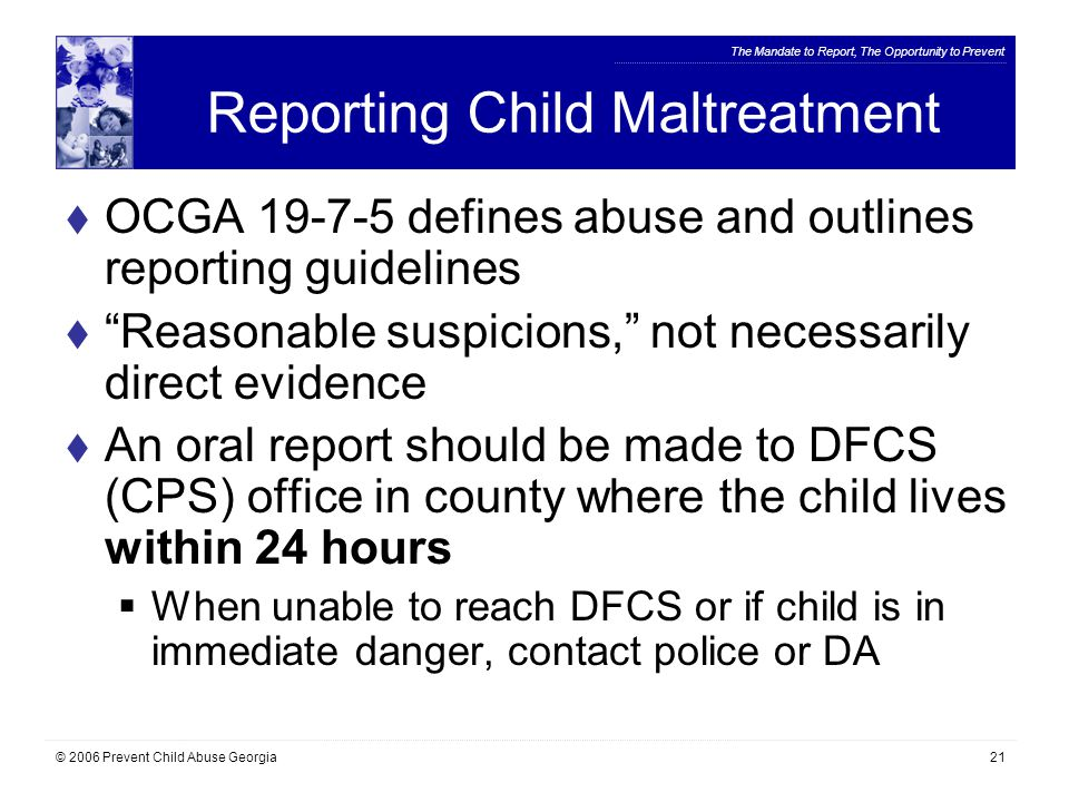 The Mandate to Report, The Opportunity to Prevent © 2006 Prevent Child Abuse Georgia21 Reporting Child Maltreatment  OCGA 19-7-5 defines abuse and outlines reporting guidelines  Reasonable suspicions, not necessarily direct evidence  An oral report should be made to DFCS (CPS) office in county where the child lives within 24 hours  When unable to reach DFCS or if child is in immediate danger, contact police or DA