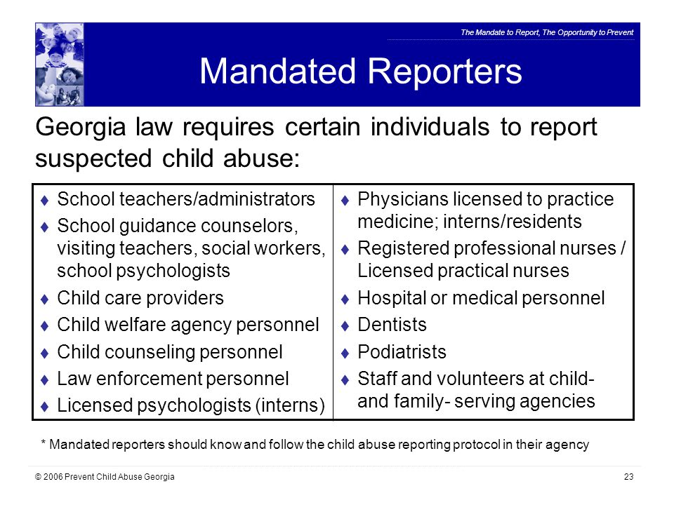 The Mandate to Report, The Opportunity to Prevent © 2006 Prevent Child Abuse Georgia23 Mandated Reporters Georgia law requires certain individuals to report suspected child abuse:  School teachers/administrators  School guidance counselors, visiting teachers, social workers, school psychologists  Child care providers  Child welfare agency personnel  Child counseling personnel  Law enforcement personnel  Licensed psychologists (interns)  Physicians licensed to practice medicine; interns/residents  Registered professional nurses / Licensed practical nurses  Hospital or medical personnel  Dentists  Podiatrists  Staff and volunteers at child- and family- serving agencies * Mandated reporters should know and follow the child abuse reporting protocol in their agency