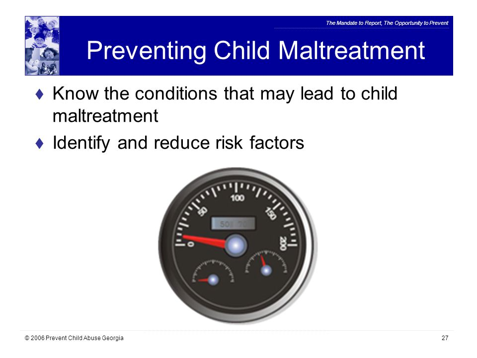 The Mandate to Report, The Opportunity to Prevent © 2006 Prevent Child Abuse Georgia27 Preventing Child Maltreatment  Know the conditions that may lead to child maltreatment  Identify and reduce risk factors