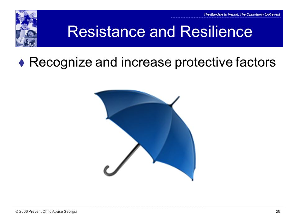 The Mandate to Report, The Opportunity to Prevent © 2006 Prevent Child Abuse Georgia29 Resistance and Resilience  Recognize and increase protective factors