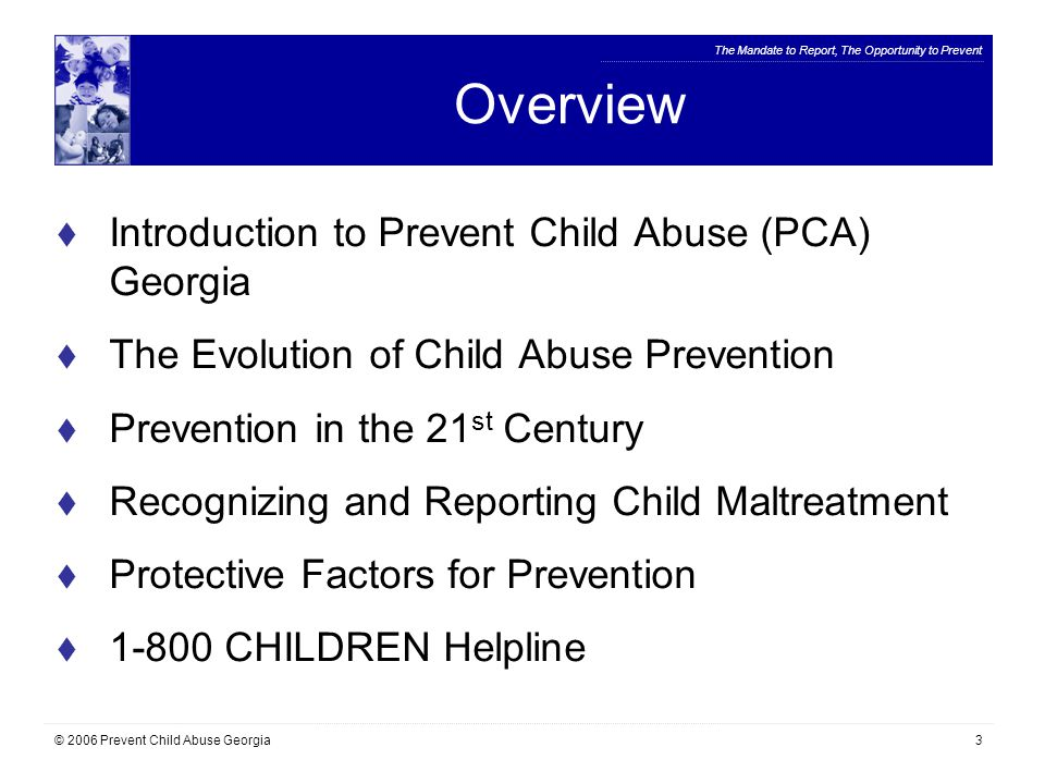 The Mandate to Report, The Opportunity to Prevent © 2006 Prevent Child Abuse Georgia34 Adult Responsibility  A family/community culture of communication  Education about risk factors and warning sign behaviors in adults and youth  Balanced understanding for accountability and treatment of perpetrators The most important thing we can do as adults to prevent the perpetration of child maltreatment is talk to each other and hold ourselves and others responsible for protecting children.