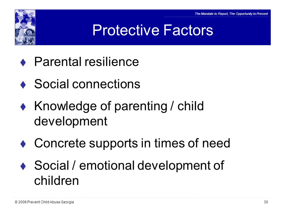 The Mandate to Report, The Opportunity to Prevent © 2006 Prevent Child Abuse Georgia30 Protective Factors  Parental resilience  Social connections  Knowledge of parenting / child development  Concrete supports in times of need  Social / emotional development of children