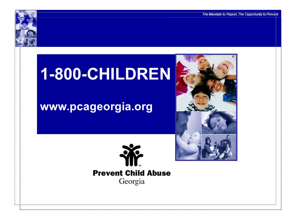 The Mandate to Report, The Opportunity to Prevent www.pcageorgia.org 1-800-CHILDREN