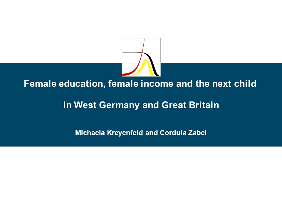 Female education, female income and the next child in West Germany and Great Britain Michaela Kreyenfeld and Cordula Zabel