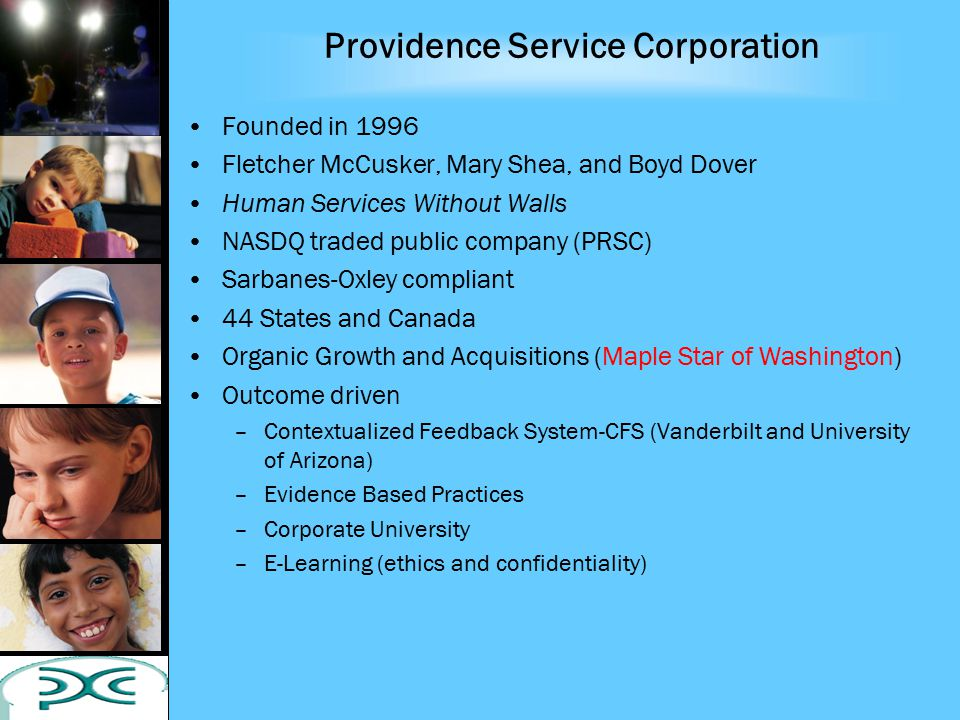 Providence Service Corporation Founded in 1996 Fletcher McCusker, Mary Shea, and Boyd Dover Human Services Without Walls NASDQ traded public company (