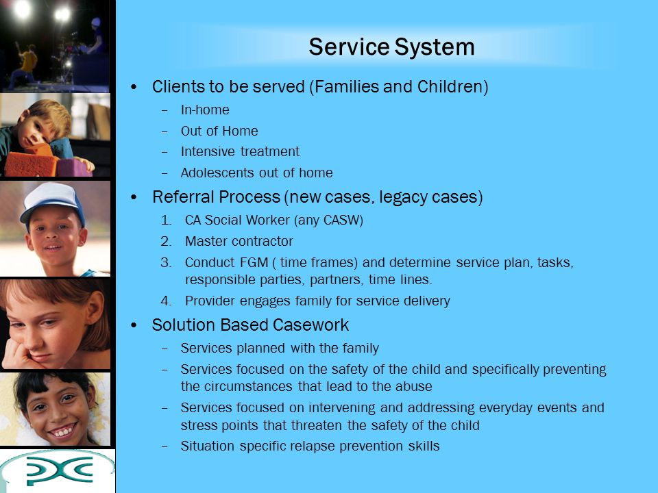 Service System Clients to be served (Families and Children) –In-home –Out of Home –Intensive treatment –Adolescents out of home Referral Process (new cases, legacy cases) 1.CA Social Worker (any CASW) 2.Master contractor 3.Conduct FGM ( time frames) and determine service plan, tasks, responsible parties, partners, time lines.