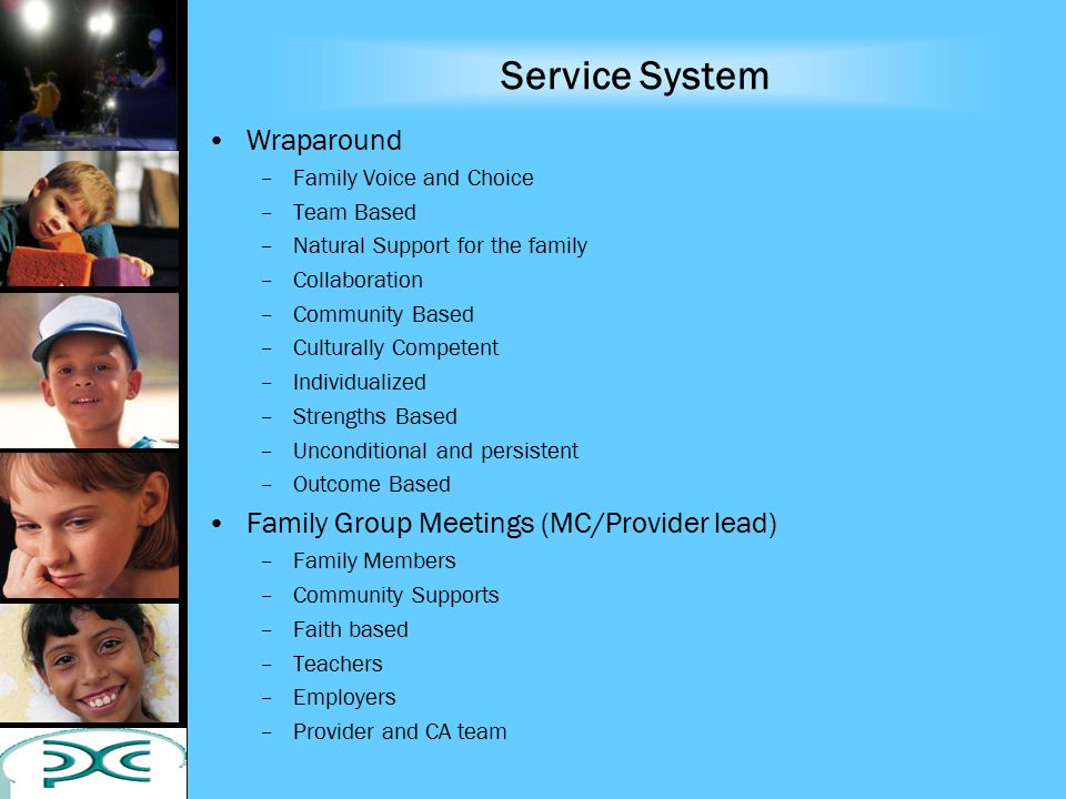 Service System Wraparound –Family Voice and Choice –Team Based –Natural Support for the family –Collaboration –Community Based –Culturally Competent –Individualized –Strengths Based –Unconditional and persistent –Outcome Based Family Group Meetings (MC/Provider lead) –Family Members –Community Supports –Faith based –Teachers –Employers –Provider and CA team