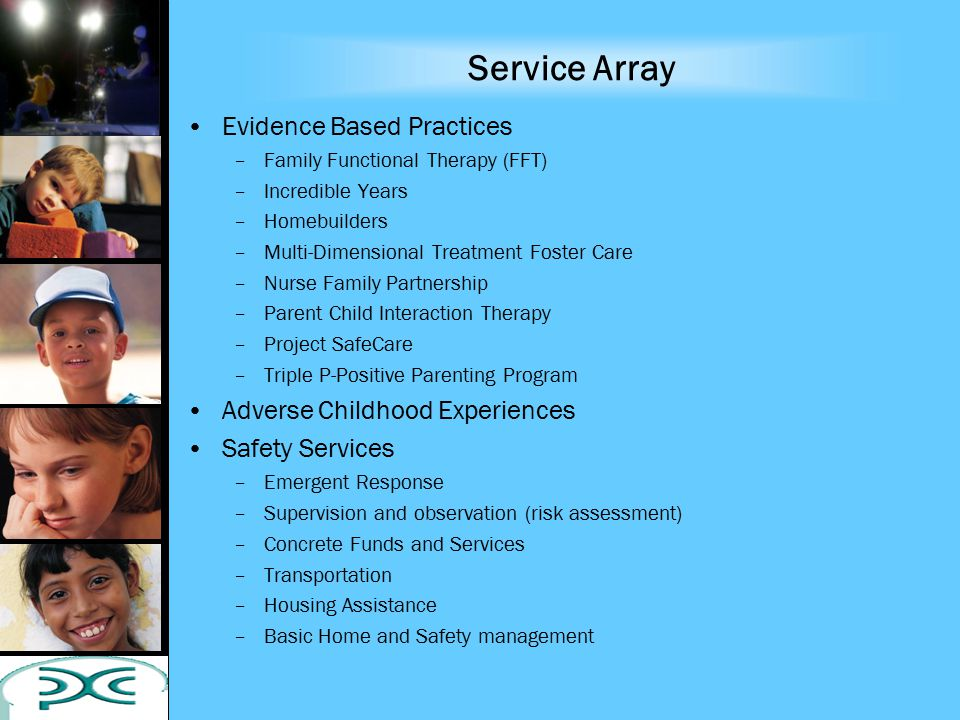 Service Array Evidence Based Practices –Family Functional Therapy (FFT) –Incredible Years –Homebuilders –Multi-Dimensional Treatment Foster Care –Nurse Family Partnership –Parent Child Interaction Therapy –Project SafeCare –Triple P-Positive Parenting Program Adverse Childhood Experiences Safety Services –Emergent Response –Supervision and observation (risk assessment) –Concrete Funds and Services –Transportation –Housing Assistance –Basic Home and Safety management