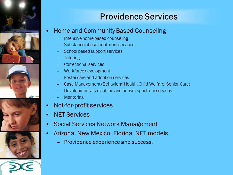 Providence Services Home and Community Based Counseling –Intensive home based counseling –Substance abuse treatment services –School based support ser