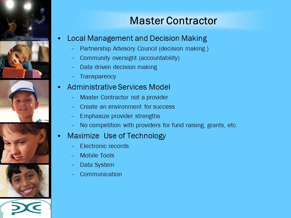 Master Contractor Local Management and Decision Making –Partnership Advisory Council (decision making ) –Community oversight (accountability) –Data driven decision making –Transparency Administrative Services Model –Master Contractor not a provider –Create an environment for success –Emphasize provider strengths –No competition with providers for fund raising, grants, etc.