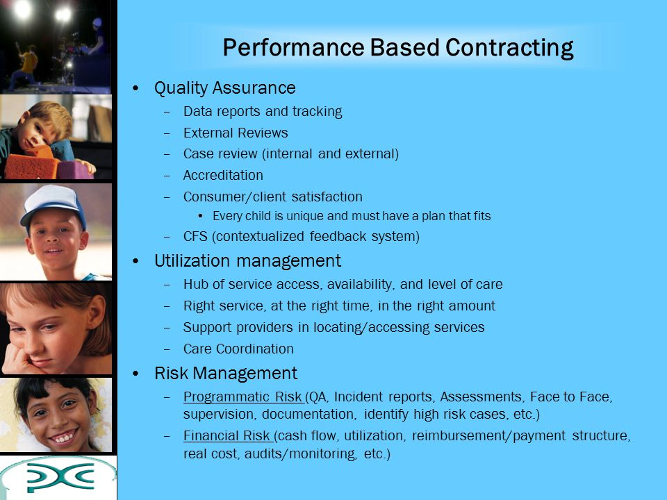 Performance Based Contracting Quality Assurance –Data reports and tracking –External Reviews –Case review (internal and external) –Accreditation –Consumer/client satisfaction Every child is unique and must have a plan that fits –CFS (contextualized feedback system) Utilization management –Hub of service access, availability, and level of care –Right service, at the right time, in the right amount –Support providers in locating/accessing services –Care Coordination Risk Management –Programmatic Risk (QA, Incident reports, Assessments, Face to Face, supervision, documentation, identify high risk cases, etc.) –Financial Risk (cash flow, utilization, reimbursement/payment structure, real cost, audits/monitoring, etc.)