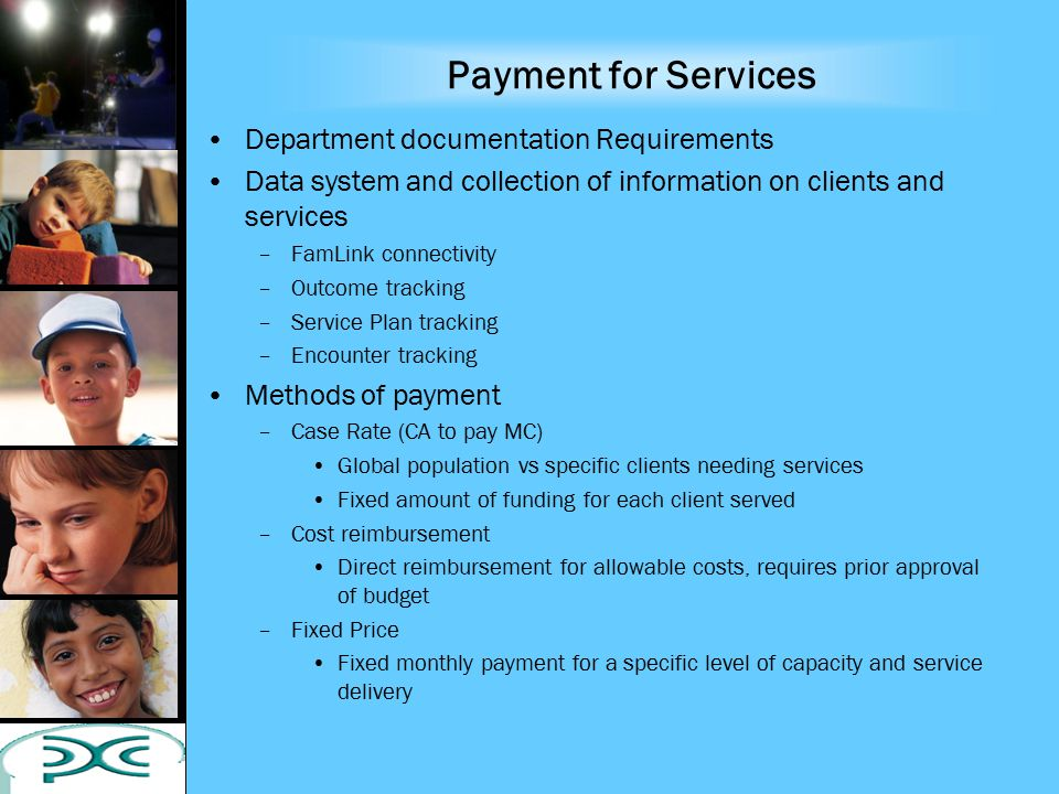 Payment for Services Department documentation Requirements Data system and collection of information on clients and services –FamLink connectivity –Outcome tracking –Service Plan tracking –Encounter tracking Methods of payment –Case Rate (CA to pay MC) Global population vs specific clients needing services Fixed amount of funding for each client served –Cost reimbursement Direct reimbursement for allowable costs, requires prior approval of budget –Fixed Price Fixed monthly payment for a specific level of capacity and service delivery