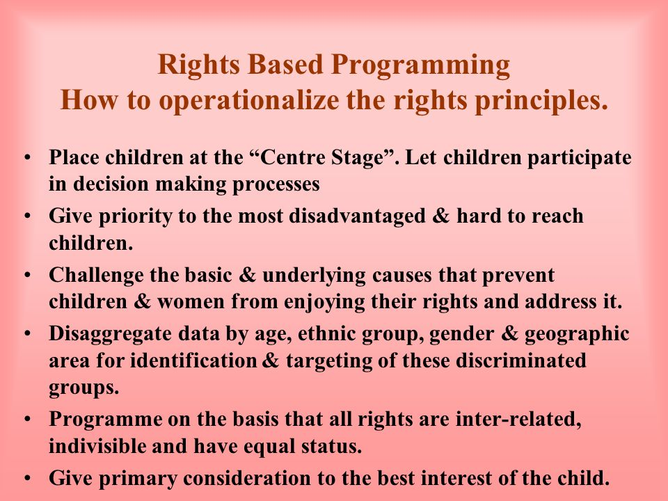 The Relationship between a Needs-based and a Rights-based Approach to Programming RIGHTS-BASED Children are entitled to support as holder of rights NEEDS-BASED Children deserve help Governments have binding legal & moral obligations Governments ought to , but there is no clear obligation Children are active participants by right Children can participate in order to improve service delivery All children have the same right to fulfil their potential Given scarce resources, some children may have to be left out There is an overarching vision to which all work contributes Each piece of work has its own goal but there is not necessarily a unifying overall purpose