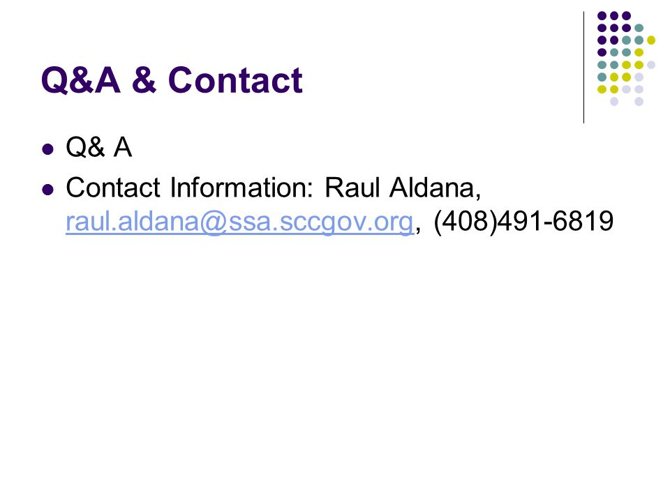 Q&A & Contact Q& A Contact Information: Raul Aldana, raul.aldana@ssa.sccgov.org, (408)491-6819 raul.aldana@ssa.sccgov.org