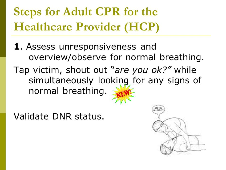 """Steps for Adult CPR for the Healthcare Provider (HCP) 1 1. Assess unresponsiveness and overview/observe for normal breathing. Tap victim, shout out """"a"""