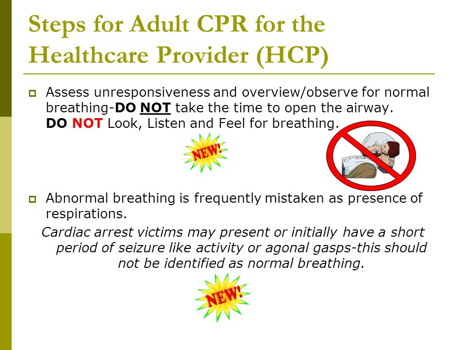 Steps for Adult CPR for the Healthcare Provider (HCP)  Assess unresponsiveness and overview/observe for normal breathing-DO NOT take the time to open