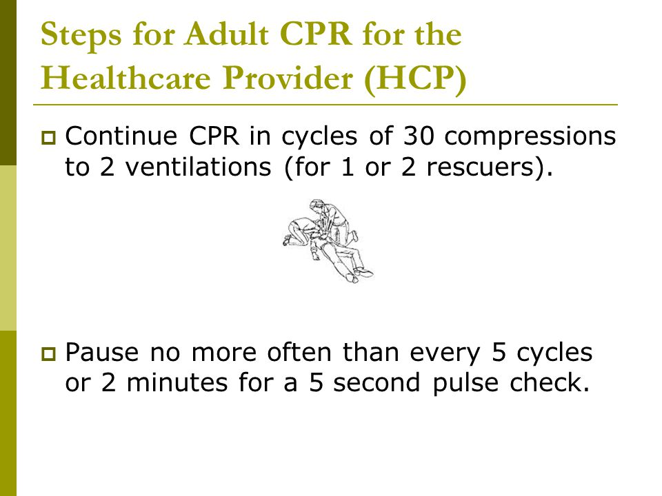 Steps for Adult CPR for the Healthcare Provider (HCP)  Continue CPR in cycles of 30 compressions to 2 ventilations (for 1 or 2 rescuers).  Pause no