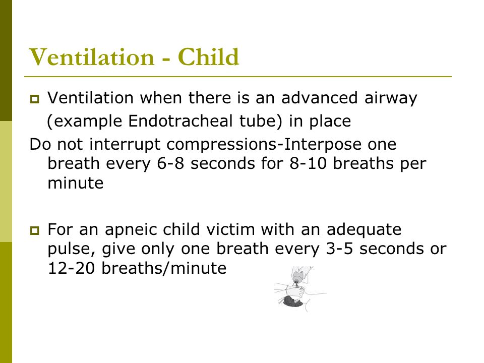 Ventilation - Child  Ventilation when there is an advanced airway (example Endotracheal tube) in place Do not interrupt compressions-Interpose one br