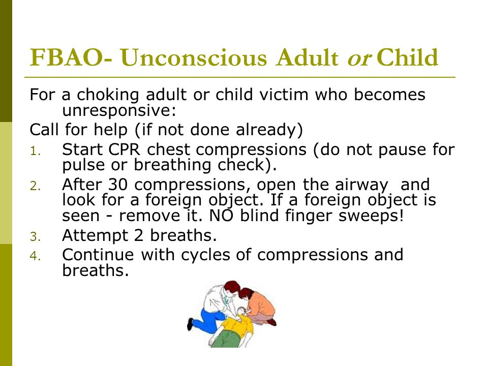 FBAO- Unconscious Adult or Child For a choking adult or child victim who becomes unresponsive: Call for help (if not done already) 1. Start CPR chest