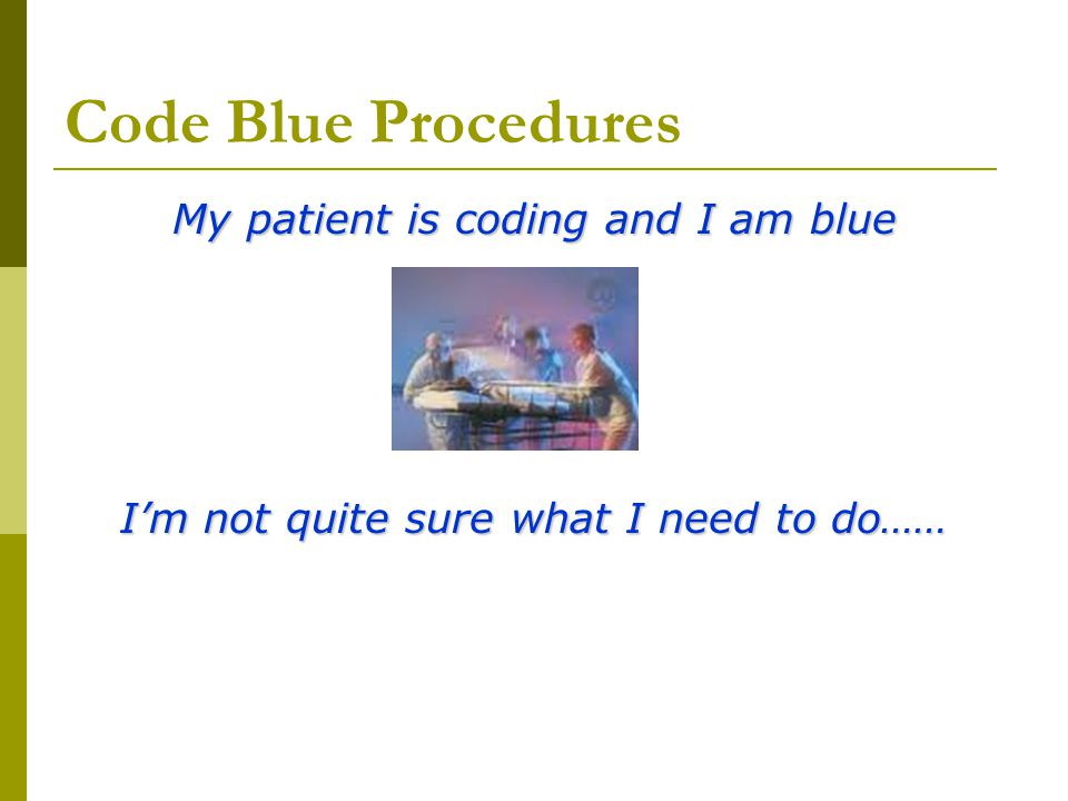 Code Blue Procedures My patient is coding and I am blue I'm not quite sure what I need to do……
