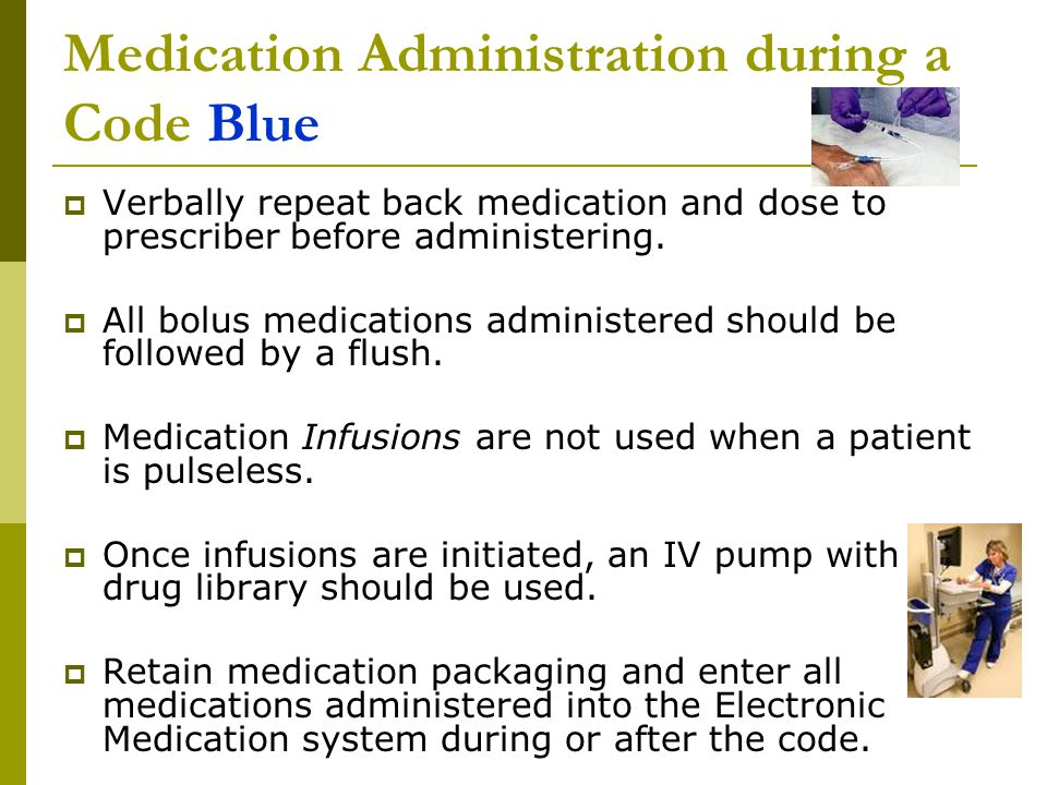 Medication Administration during a Code Blue  Verbally repeat back medication and dose to prescriber before administering.  All bolus medications ad