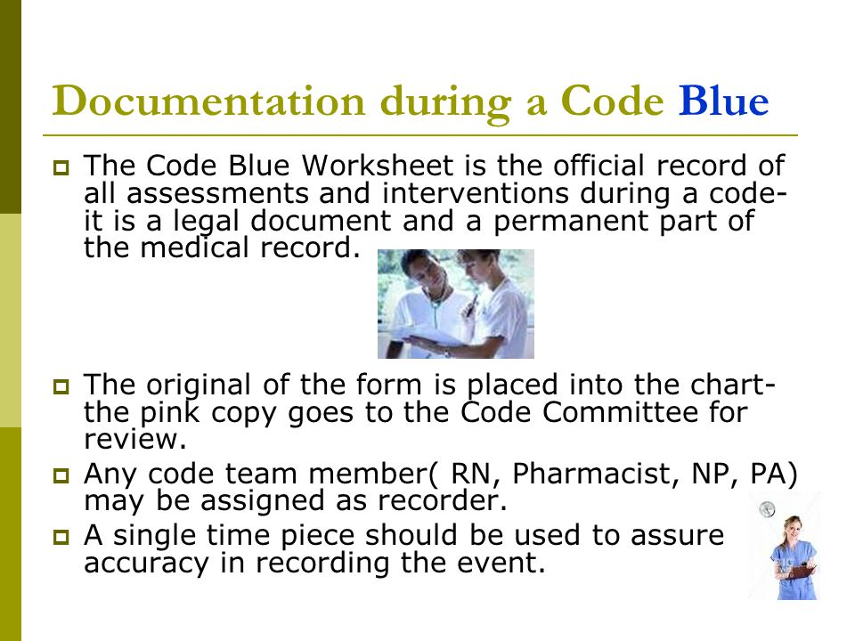  The Code Blue Worksheet is the official record of all assessments and interventions during a code- it is a legal document and a permanent part of th