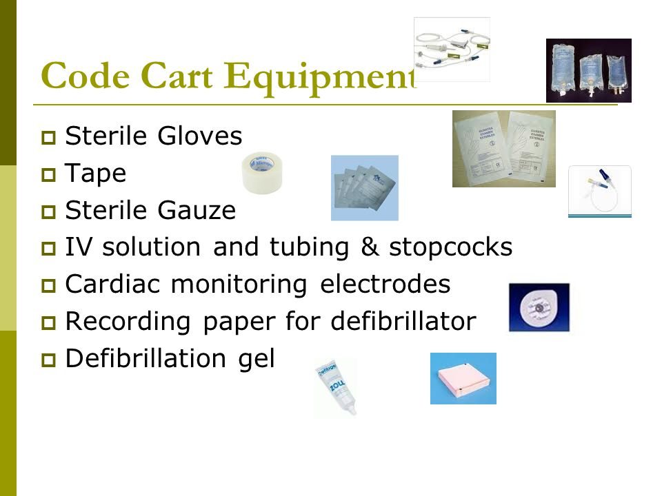 Code Cart Equipment  Sterile Gloves  Tape  Sterile Gauze  IV solution and tubing & stopcocks  Cardiac monitoring electrodes  Recording paper for