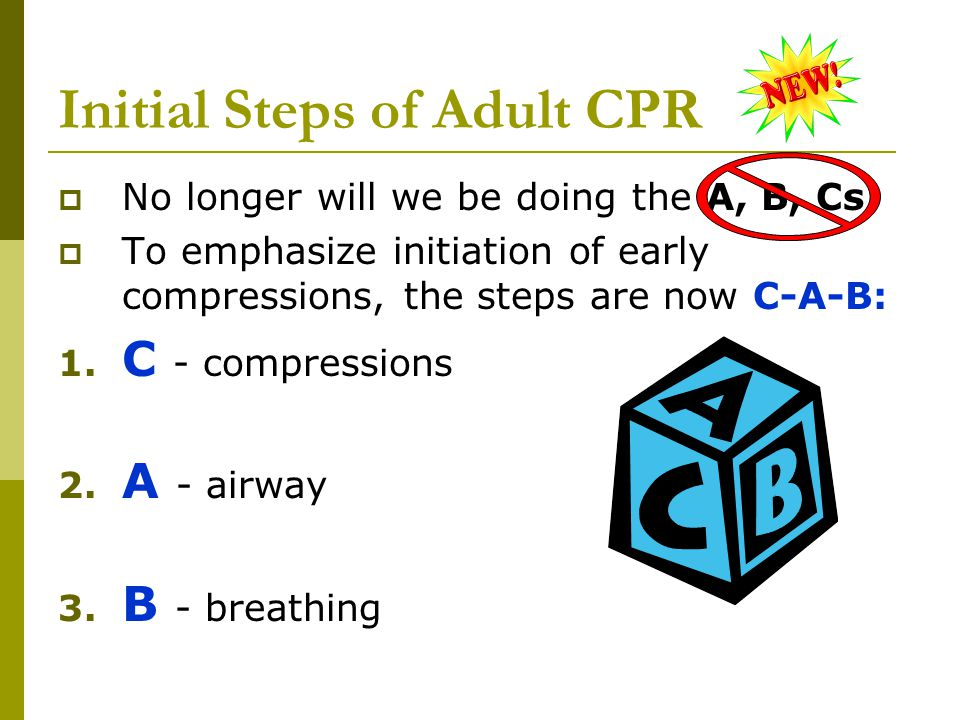Initial Steps of Adult CPR  No longer will we be doing the A, B, Cs.  To emphasize initiation of early compressions, the steps are now C-A-B: 1. C -