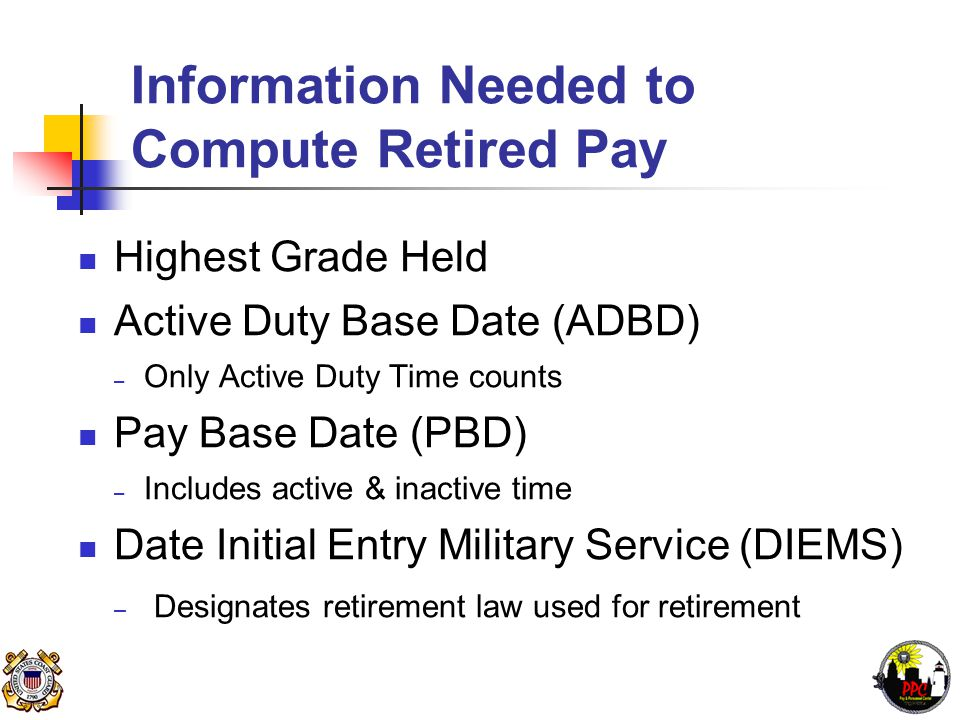 Information Needed to Compute Retired Pay Highest Grade Held Active Duty Base Date (ADBD) – Only Active Duty Time counts Pay Base Date (PBD) – Includes active & inactive time Date Initial Entry Military Service (DIEMS) – Designates retirement law used for retirement