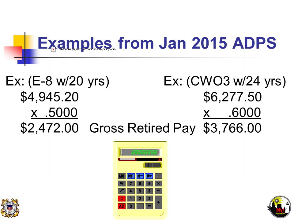 Examples from Jan 2015 ADPS Ex: (E-8 w/20 yrs) Ex: (CWO3 w/24 yrs) $4,945.20 $6,277.50 x.5000 x.6000 $2,472.00 Gross Retired Pay $3,766.00