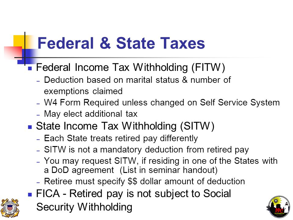 Federal & State Taxes Federal Income Tax Withholding (FITW) – Deduction based on marital status & number of exemptions claimed – W4 Form Required unless changed on Self Service System – May elect additional tax State Income Tax Withholding (SITW) – Each State treats retired pay differently – SITW is not a mandatory deduction from retired pay – You may request SITW, if residing in one of the States with a DoD agreement (List in seminar handout) – Retiree must specify $$ dollar amount of deduction FICA - Retired pay is not subject to Social Security Withholding