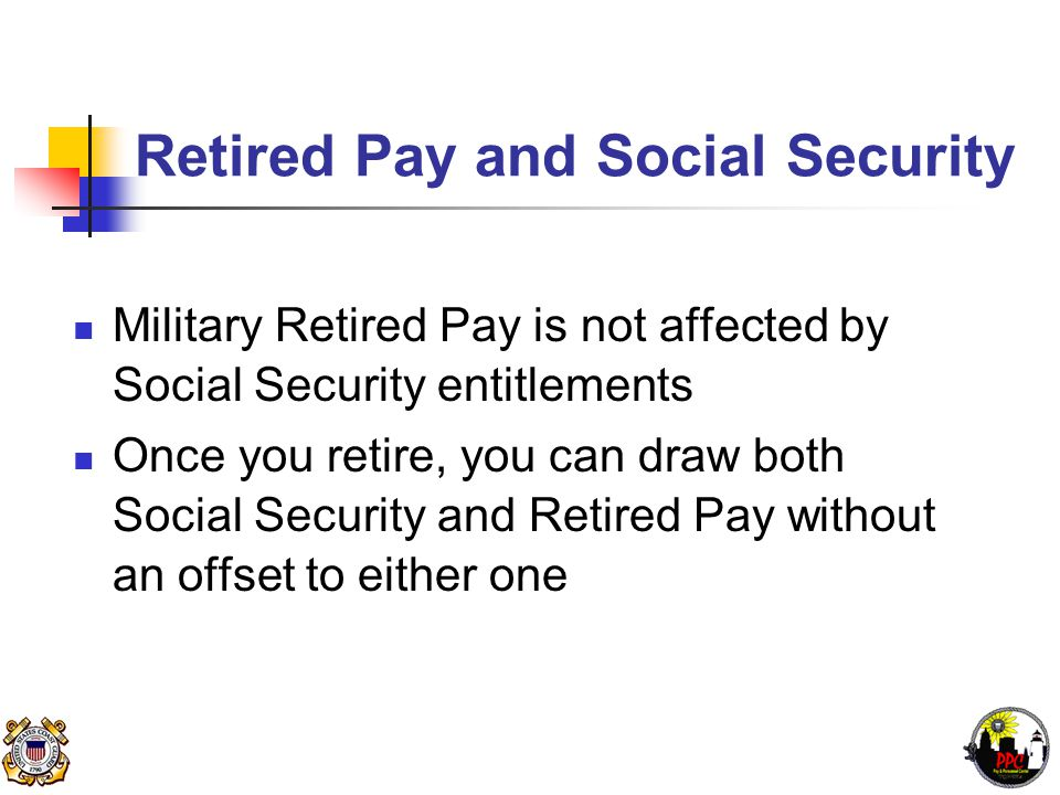 Retired Pay and Social Security Military Retired Pay is not affected by Social Security entitlements Once you retire, you can draw both Social Security and Retired Pay without an offset to either one