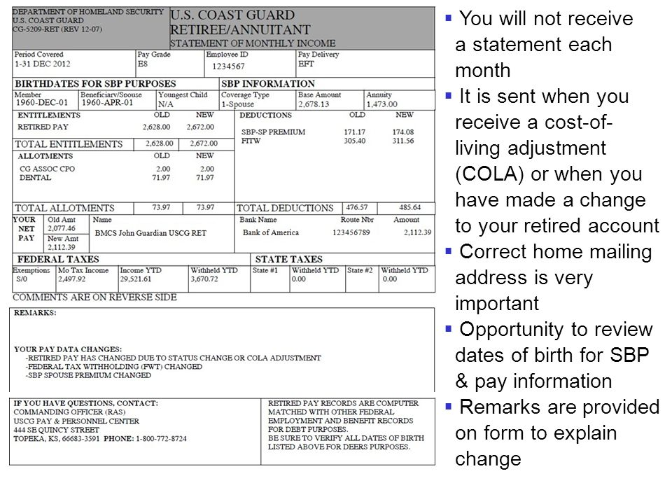  You will not receive a statement each month  It is sent when you receive a cost-of- living adjustment (COLA) or when you have made a change to your retired account  Correct home mailing address is very important  Opportunity to review dates of birth for SBP & pay information  Remarks are provided on form to explain change