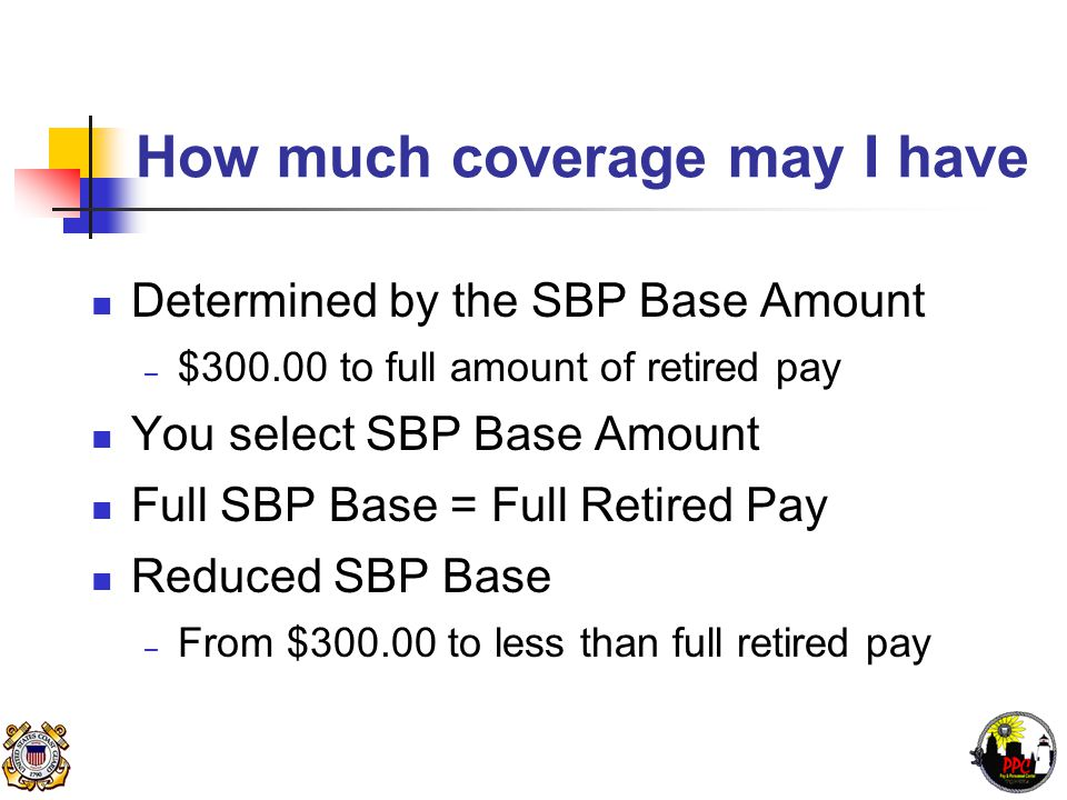 How much coverage may I have Determined by the SBP Base Amount – $300.00 to full amount of retired pay You select SBP Base Amount Full SBP Base = Full Retired Pay Reduced SBP Base – From $300.00 to less than full retired pay