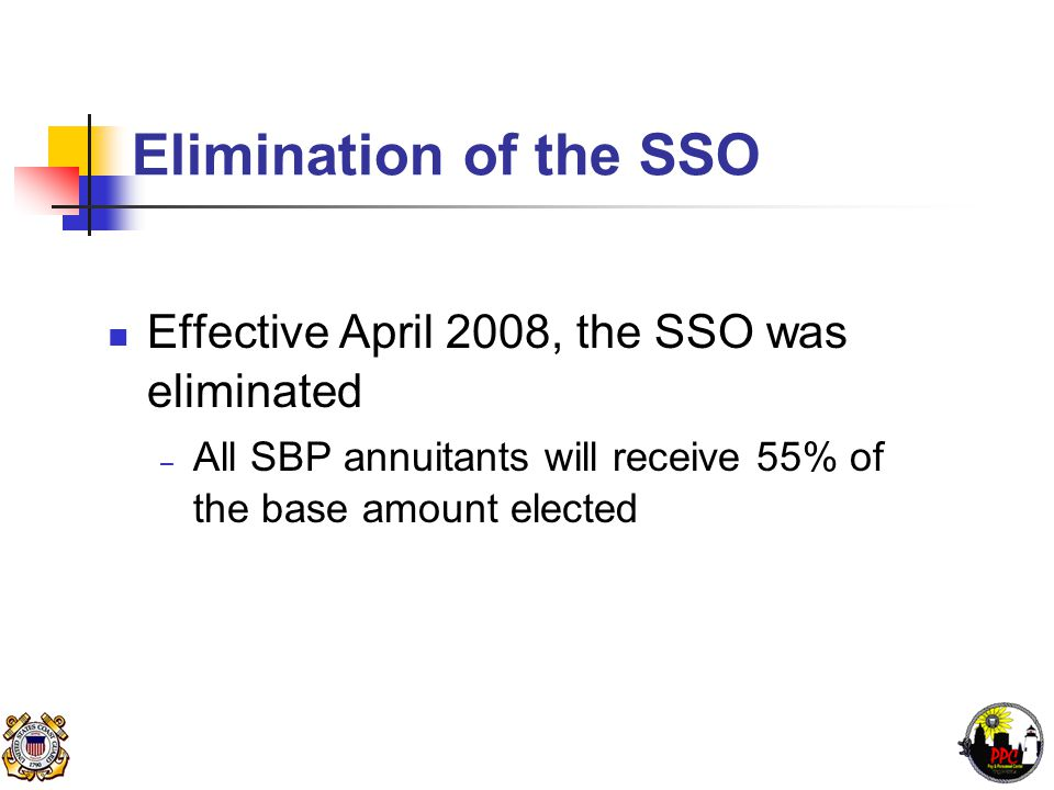 Elimination of the SSO Effective April 2008, the SSO was eliminated – All SBP annuitants will receive 55% of the base amount elected