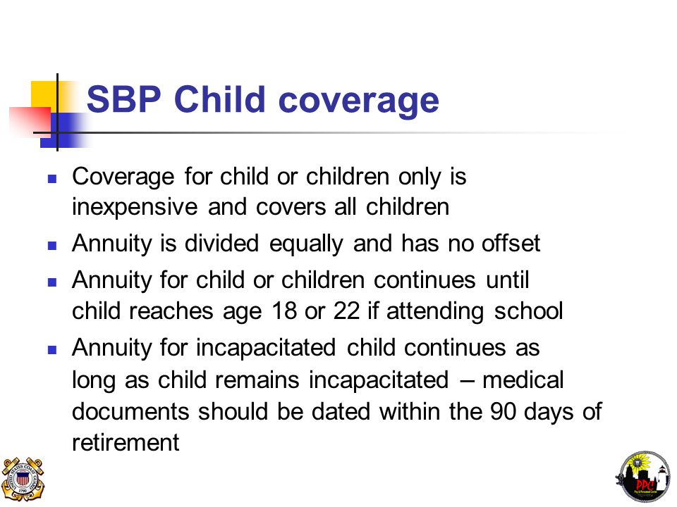 SBP Child coverage Coverage for child or children only is inexpensive and covers all children Annuity is divided equally and has no offset Annuity for child or children continues until child reaches age 18 or 22 if attending school Annuity for incapacitated child continues as long as child remains incapacitated – medical documents should be dated within the 90 days of retirement
