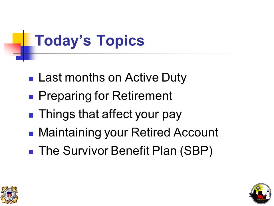Today's Topics Last months on Active Duty Preparing for Retirement Things that affect your pay Maintaining your Retired Account The Survivor Benefit Plan (SBP)