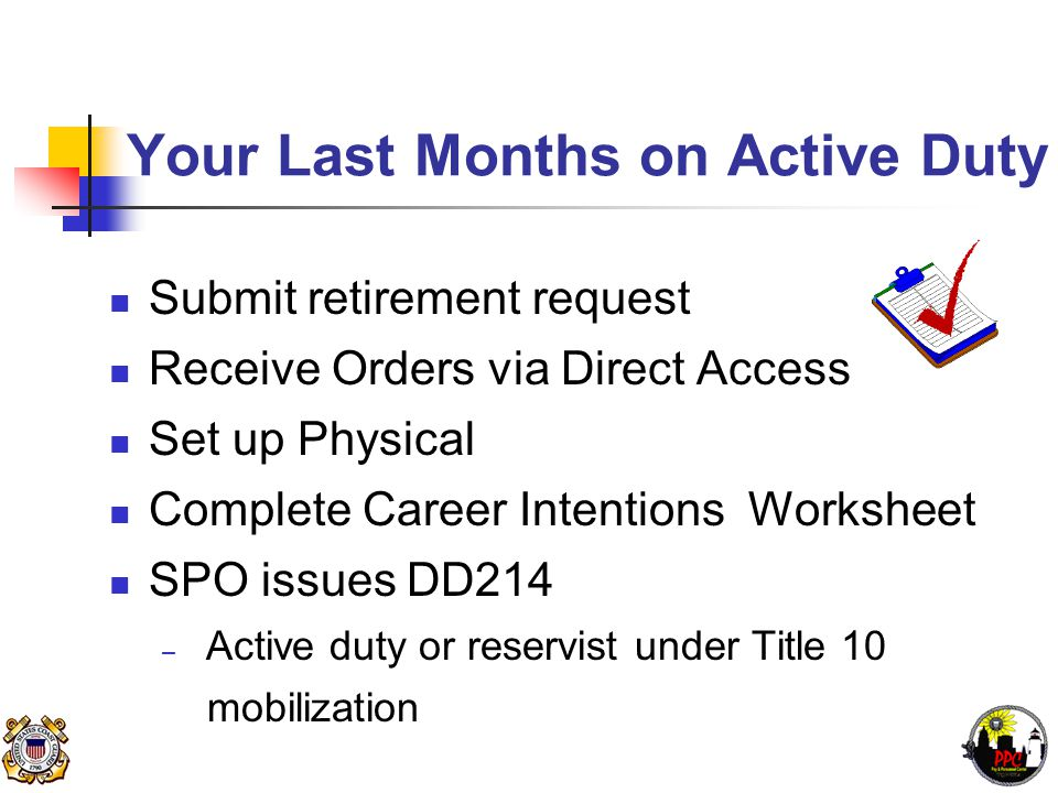 Preparing For Retirement Receive Retirement Package from PPC (RAS) – Sent via e-mail 6 months prior to retirement Complete Retirement Form (CG-4700) Retired Pay Estimate – http://www.uscg.mil/ppc/ras/retirementprocessing.asp Retirement Checklist 3PM PPCINST M1000.2A 3-B-23 Attend Pre-Retirement Seminar Certificates and Pin