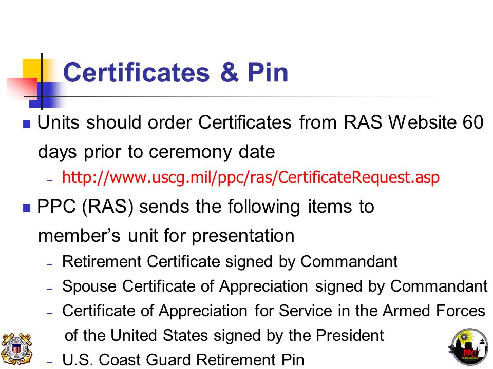 Certificates & Pin Units should order Certificates from RAS Website 60 days prior to ceremony date – http://www.uscg.mil/ppc/ras/CertificateRequest.asp PPC (RAS) sends the following items to member's unit for presentation – Retirement Certificate signed by Commandant – Spouse Certificate of Appreciation signed by Commandant – Certificate of Appreciation for Service in the Armed Forces of the United States signed by the President – U.S.